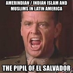 Jack Nicholson - You can't handle the truth! - Amerindian / Indian Islam and Muslims in Latin America The Pipil of El Salvador