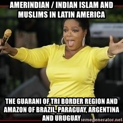 Overly-Excited Oprah!!!  - Amerindian / Indian Islam and Muslims in Latin America The Guarani of Tri Border Region and Amazon of Brazil, Paraguay, Argentina and Uruguay