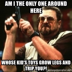john goodman - Am i the only one around here Whose kid's toys grow legs and trip you?!