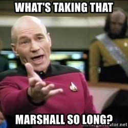Why the fuck - What's taking that marshall so long?