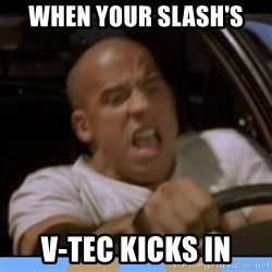fast and furious - When Your Slash's  V-Tec kicks in