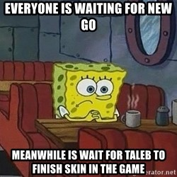 Coffee shop spongebob - everyone is waiting for new GO meanwhile is wait for taleb to finish Skin in the game