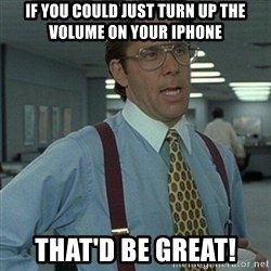 Office Space Boss - if you could just turn up the volume on your iphone that'd be great!