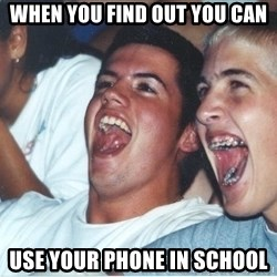 Immature high school kids - When you find out you can USE your phone in school