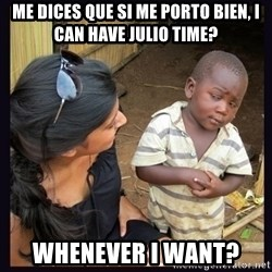 Skeptical third-world kid - me dices que si me porto bien, i can have julio time? whenever i want?