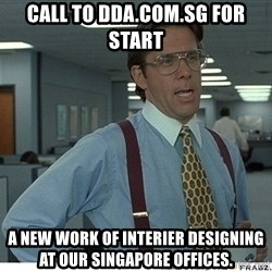 Yeah If You Could Just - Call to DDA.com.sg for start  a new work of interier designing at our singapore offices.