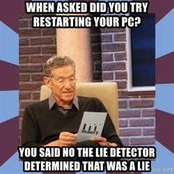 maury povich lol - When Asked did you try restarting your pc? you said no the lie detector determined that was a lie