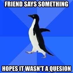 Socially Awkward Penguin - friend says something hopes it wasn't a quesion