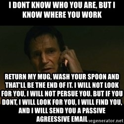 liam neeson taken - I dont know who you are, but i know where you work return my mug, wash your spoon and that'll be the end of it. i will not look for you, i will not persue you. but if you dont, i will look for you, i will find you, and i will send you a passive agreessive email