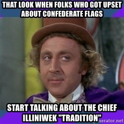 "Sarcastic Wonka - That look when folks who got upset about confederate flags start talking about the chief illiniwek ""tradition"""