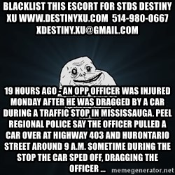 Forever Alone - blacklist this escort for stds destiny xu www.destinyxu.com  514-980-0667 xdestiny.xu@gmail.com 19 hours ago - An OPP officer was injured Monday after he was dragged by a car during a traffic stop in Mississauga. Peel Regional Police say the officer pulled a car over at Highway 403 and Hurontario Street around 9 a.m. Sometime during the stop the car sped off, dragging the officer ...