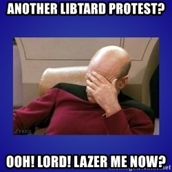 Picard facepalm  - ANOTHER LIBTARD PROTEST? OOH! LORD! LAZER ME NOW?