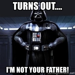 Darth Vader - TURNS OUT.... I'M NOT YOUR FATHER!