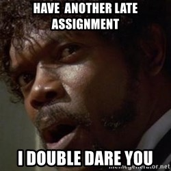 Angry Samuel L Jackson - have  another late assignment I double dare you