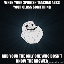 Forever Alone - when your spanish teacher asks your class something and your the only one who dosn't know the answer
