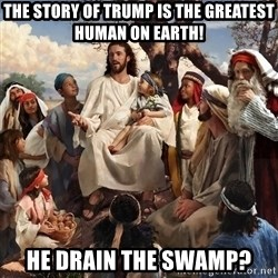 storytime jesus - THE STORY OF TRUMP IS THE GREATEST HUMAN ON EARTH! HE DRAIN THE SWAMP?