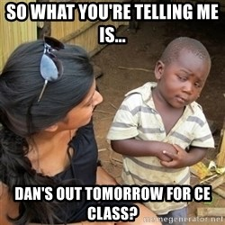 skeptical black kid - So what you're telling me is... Dan's Out Tomorrow for CE Class?