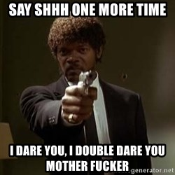 Jules Pulp Fiction - Say shhh one more time  i dare you, i double dare you mother fucker