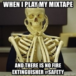 Skeleton waiting - when i play my mixtape   and there is no fire extinguisher #safety