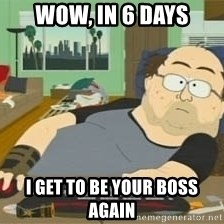 South Park Wow Guy - wow, in 6 days I get to be your boss again