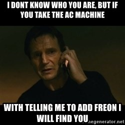 liam neeson taken - I DONT KNOW WHO YOU ARE, BUT IF YOU TAKE THE AC MACHINE  WITH TELLING ME TO ADD FREON I WILL FIND YOU
