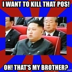 kim jong un - I WANT TO KILL THAT POS! OH! THAT'S MY BROTHER?