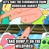patrick star - Let's take the floodwater from hurricane harvey And dump it on the wildfires!