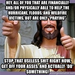 """buddy jesus - hey, all of you that are financially and/or physically able to help the hurricane, floods, and wildfire victims, but are only """"praying"""" stop that useless shit right now, get off your asses, and actually *do* something!"""