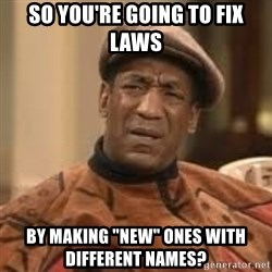 """Confused Bill Cosby  - So you're going to fix laws by making """"new"""" ones with different names?"""