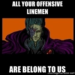 All your base are belong to us - aLL YOUR offensive linemen are belong to us