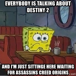 Coffee shop spongebob - EVERYBODY IS TALKING ABOUT DESTINY 2 AND I'M JUST SITTINGE HERE WAITING FOR assassins creed origins