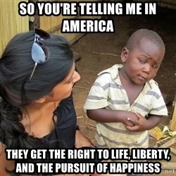 skeptical black kid - so you're telling me in america they get the right to life, liberty, and the pursuit of happiness