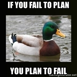 good advice duck - if you fail to plan you plan to fail
