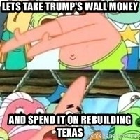 patrick star - Lets take trump's wall money And spend it on rebuilding texas