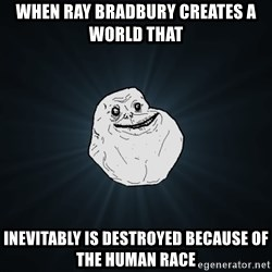 Forever Alone - when ray bradbury creates a world that inevitably is destroyed because of the human race
