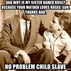 father son  - Dad why is my sister named rose? Because your mother loves roses, son. Thanks dad. No problem child slave