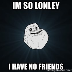Forever Alone - IM SO LONLEY I HAVE NO FRIENDS