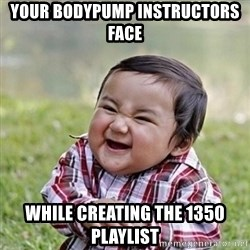 Niño Malvado - Evil Toddler - Your Bodypump instructors face  While creating the 1350 playlist