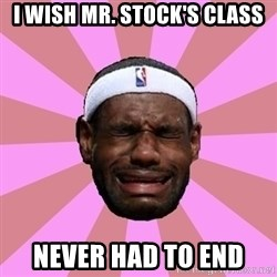 LeBron James - I wish Mr. Stock's class Never had to end