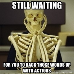 Skeleton waiting - Still waiting For you to back those words up with actions