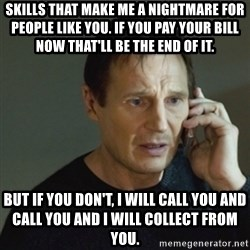taken meme - Skills that make me a nightmare for people like you. If you pay your bill now that'll be the end of it. But if you don't, I will call you and call you and I will collect from you.
