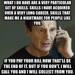 taken meme - What I do have are a very particular set of skills. Skills I have acquired over a very long career. Skills that make me a nightmare for people like you. If you pay your bill now that'll be the end of it. But if you don't, I will call you and I will collect from you.