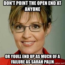 Sarah Palin - don't point the open end at anyone or youll end up as much of a failure as Sarah Palin