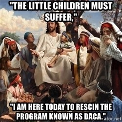 "storytime jesus - ""The littLe children must suffer,"" ""I am here today to rescin the program known as daca."""