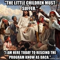 "storytime jesus - ""The little children must suffer."" ""I am here today to rescind the program know as daca."""