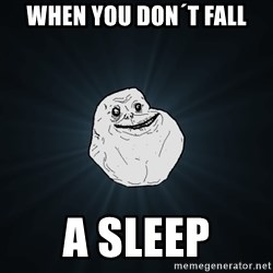 Forever Alone - when you don´t fall a sleep
