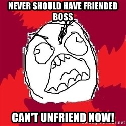 Rage FU - never should have friended boss can't unfriend now!