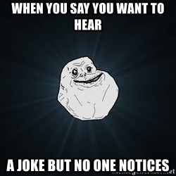 Forever Alone - when you say you want to hear  a joke but no one notices