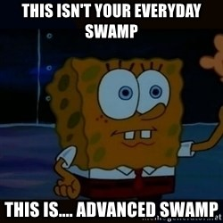 Advanced Darkness - this isn't your everyday swamp this is.... advanced swamp