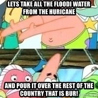 patrick star - Lets take all the floodi water from the huricane And pour it over the rest of the country that is bur!